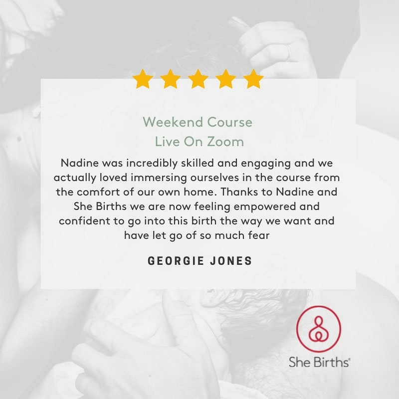 Weekend Course Live Zoom Google Review by Georgie Jones. Nadine was incredibly skilled and engaging and we actually loved immersing ourselves in the course from the comfort of our own home. Thanks to Nadine and She Births we are now feeling empowered and confident to go into this birth the way we want and have let go of so much fear.