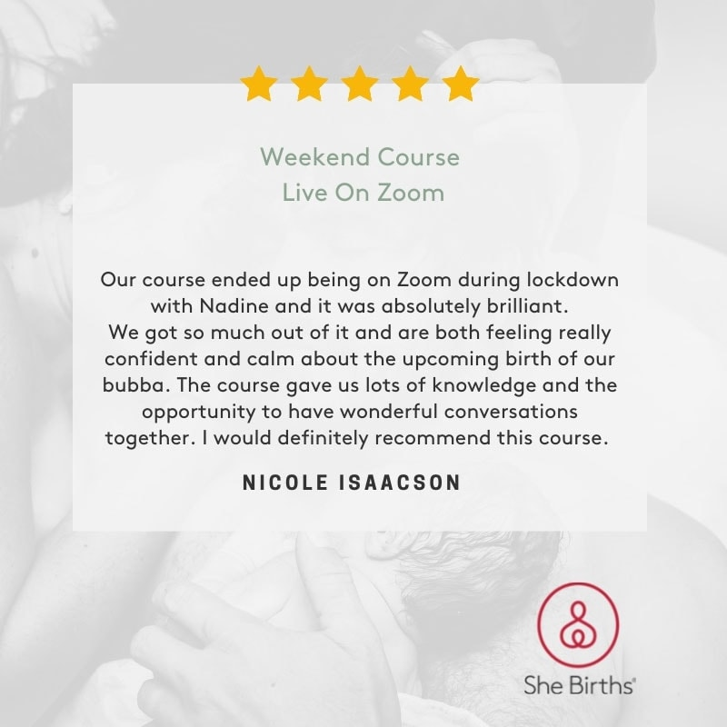 Weekend Course Live Zoom Google Review by Nicole Isaacson. Our course ended up being on Zoom during lockdown with Nadine and it was absolutely brilliant. We got so much out of it and are both feeling really confident and calm about the upcoming birth of our bubba. The course gave us lots of knowledge and the opportunity to have wonderful conversations together. I would definitely recommend this course.